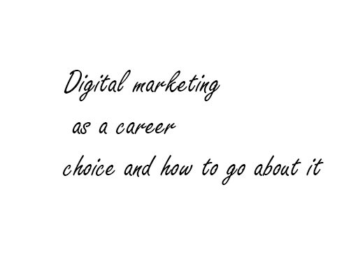 Digital marketing as a career choice and how to go about it