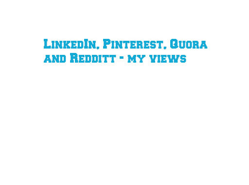LinkedIn, Pinterest, Quora and Redditt - my views