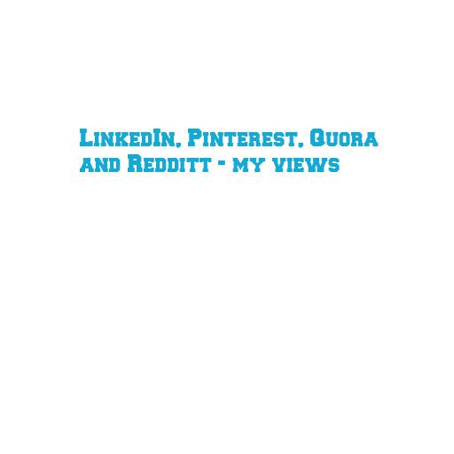 LinkedIn, Pinterest, Quora and Redditt - my views